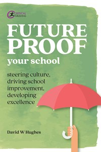 Future-proof Your School : Steering culture, driving school improvement, developing excellence - Hughes, David